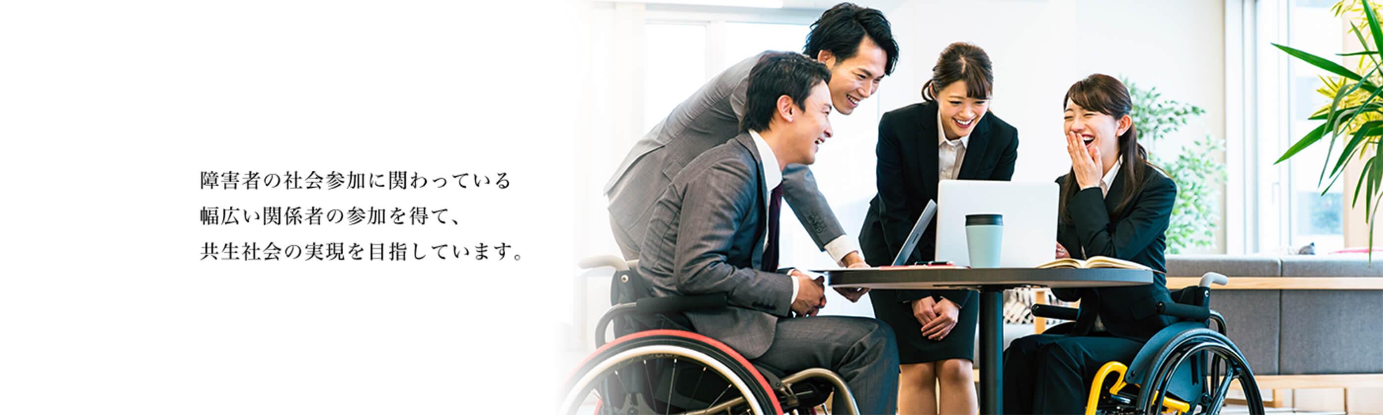 障害者の社会参加に関わっている幅広い関係者の参加を得て、共生社会の実現を目指しています。